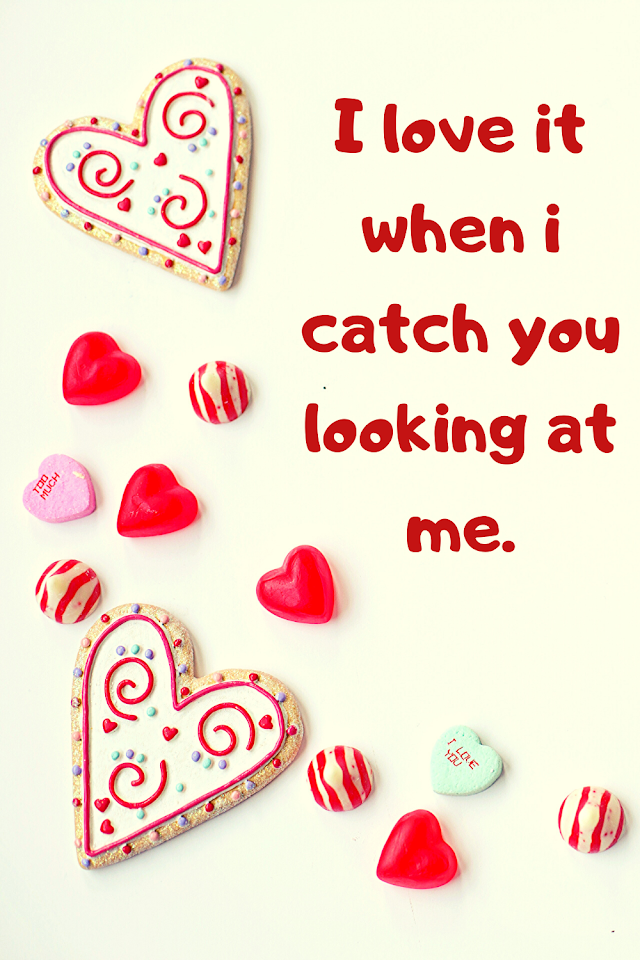 I love it when i catch you looking at me.