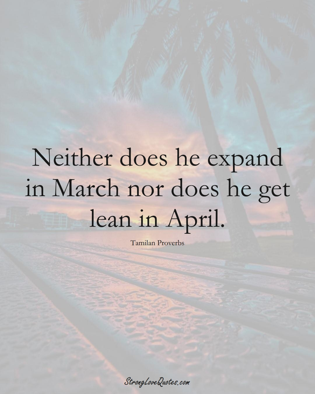 Neither does he expand in March nor does he get lean in April. (Tamilan Sayings);  #aVarietyofCulturesSayings