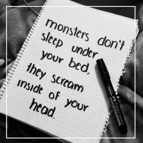 Monsters don't sleep under your bed, they scream inside of your head.