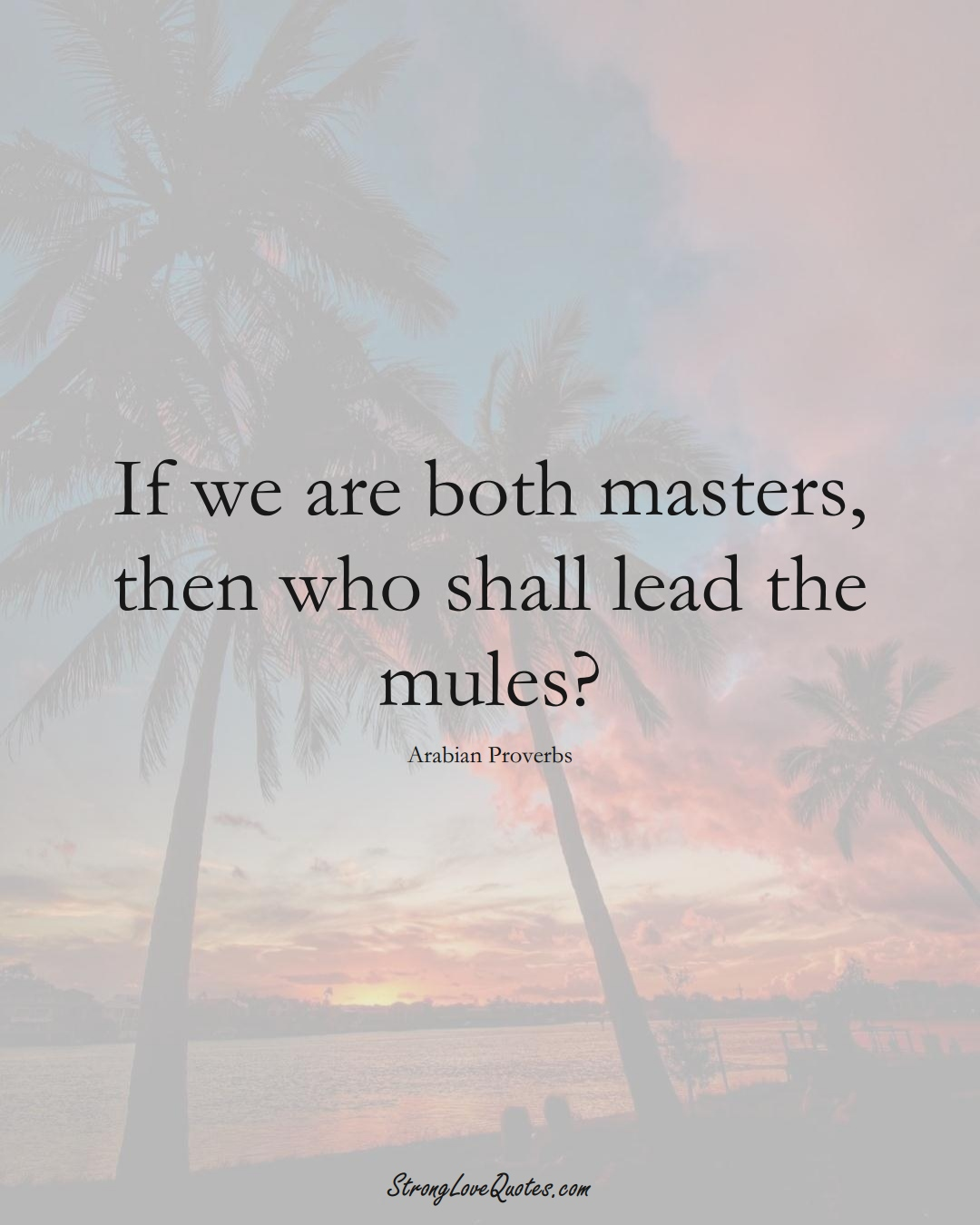 If we are both masters, then who shall lead the mules? (Arabian Sayings);  #aVarietyofCulturesSayings
