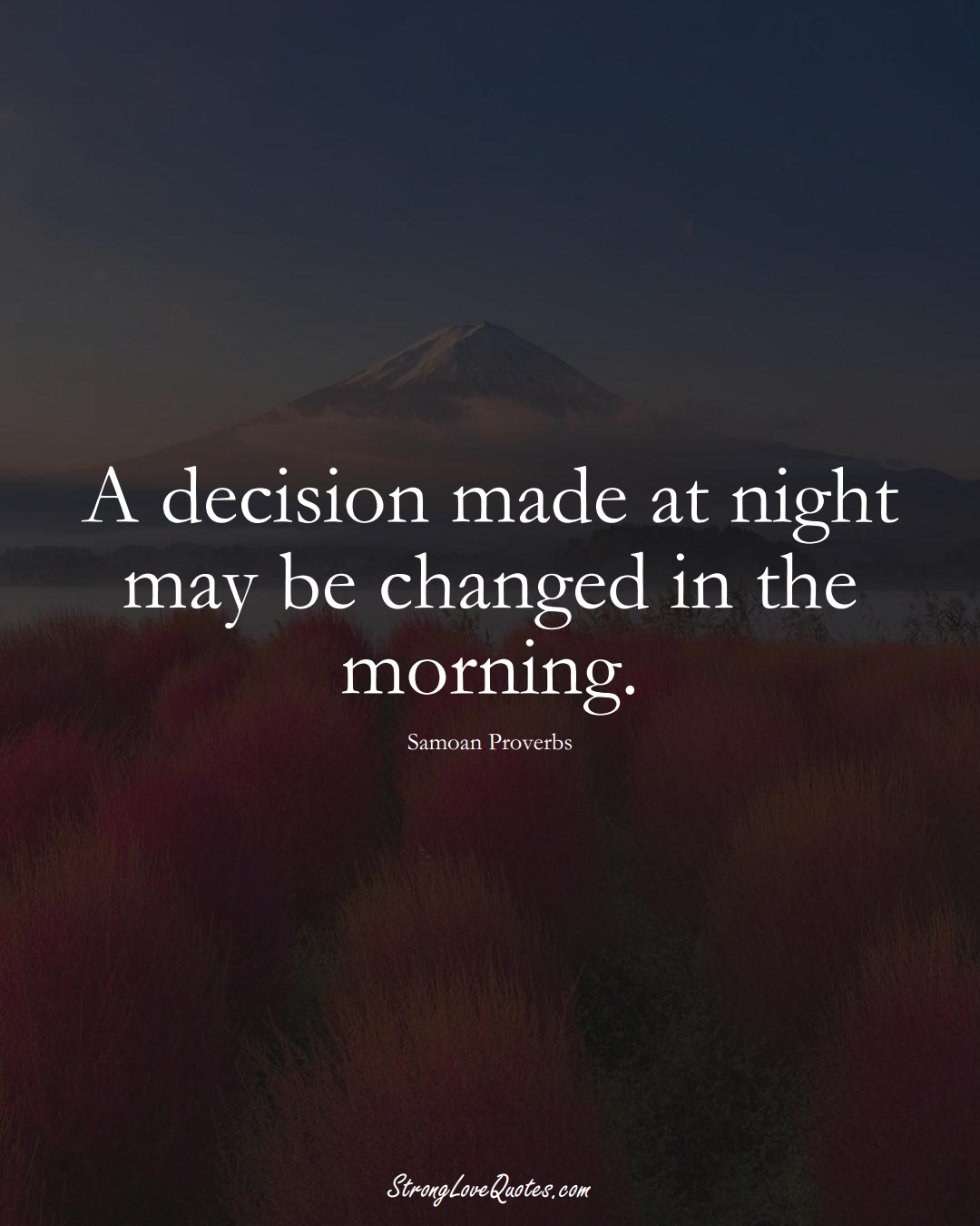 A decision made at night may be changed in the morning. (Samoan Sayings);  #AustralianSayings