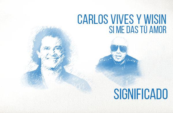 Si Me Das Tú Amor significado de la canción Carlos Vives Wisin.