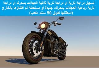 تسجيل دراجة نارية أو دراجة نارية ثلاثية العجلات بمحرك أو دراجة نارية رباعية العجلات بمحرك، جديدة أو مستعملة تم اقتناؤها بالخارج (أسطنتها تفوق 50 سنتم مكعب)