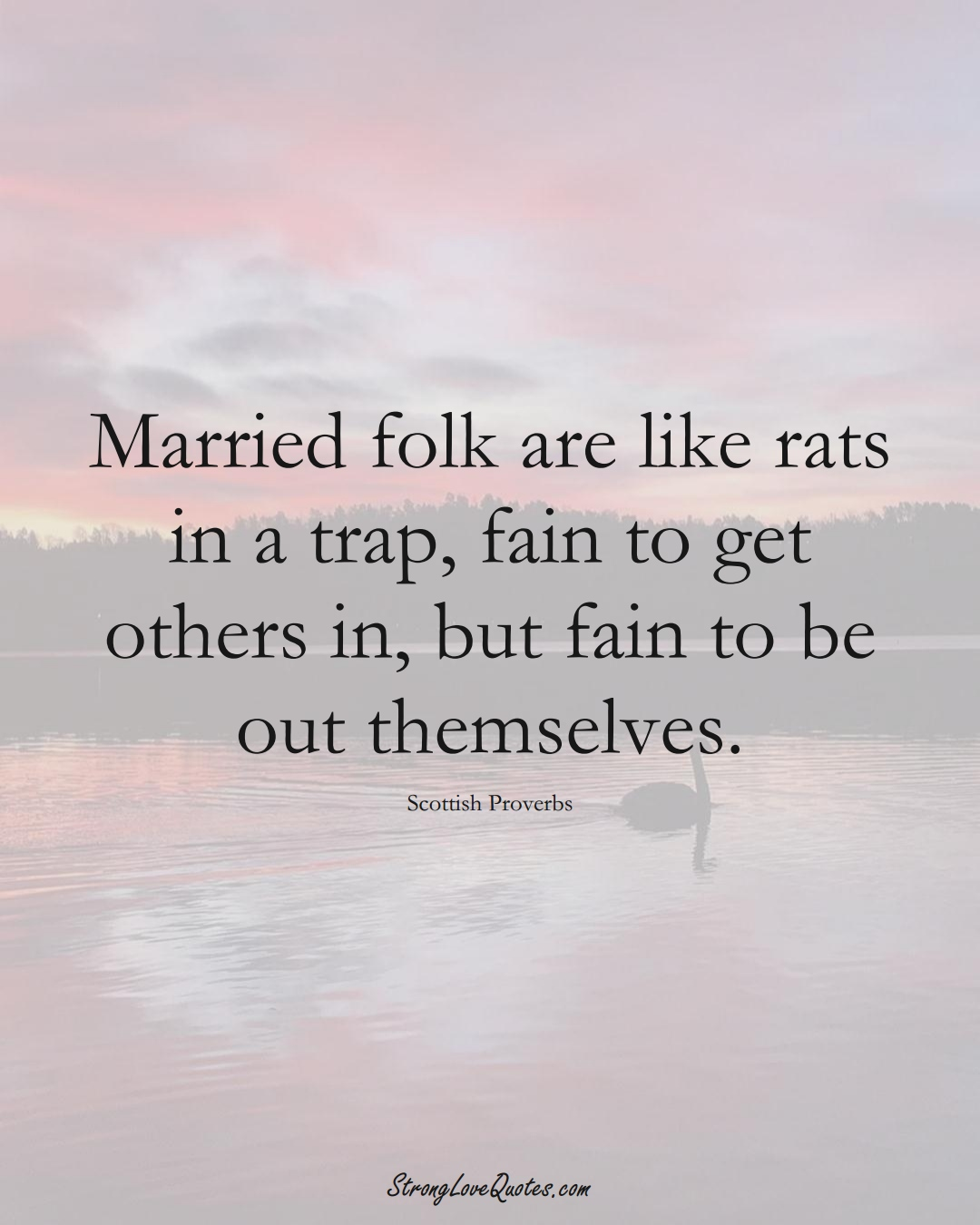 Married folk are like rats in a trap, fain to get others in, but fain to be out themselves. (Scottish Sayings);  #EuropeanSayings