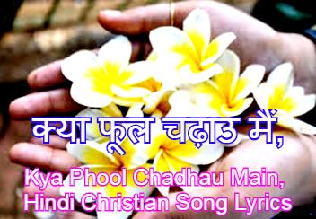 क्या फूल चढ़ाउ मैं, Kya Phool Chadhau Main, Hindi Christian Song Lyrics