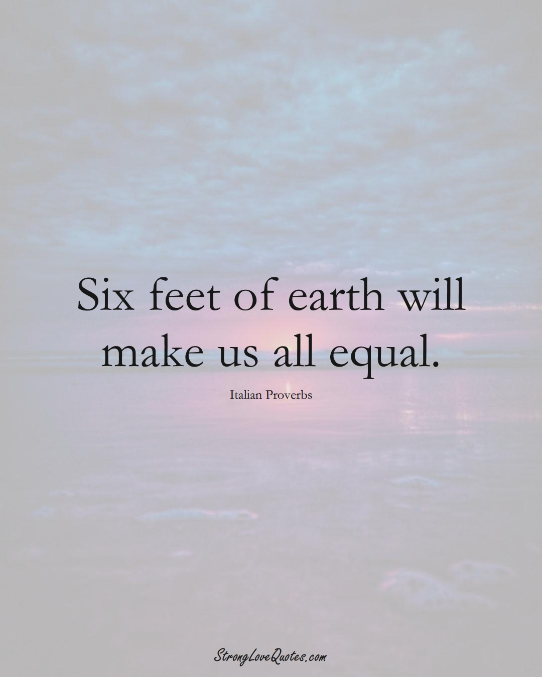 Six feet of earth will make us all equal. (Italian Sayings);  #EuropeanSayings