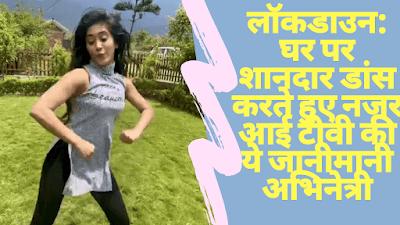 Lockdown: TV's most famous actress shivangi joshi seen dancing at home