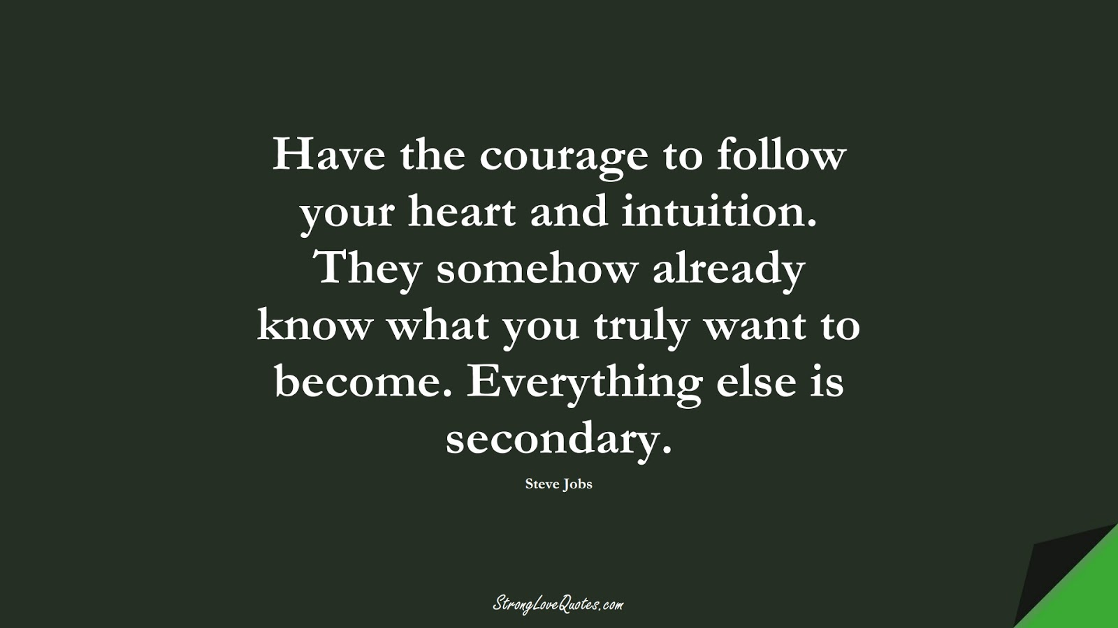 Have the courage to follow your heart and intuition. They somehow already know what you truly want to become. Everything else is secondary. (Steve Jobs);  #KnowledgeQuotes