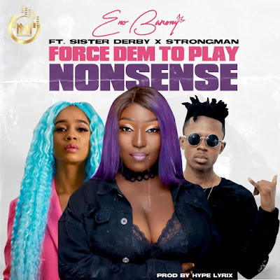 Eno Barony Ft Sister Derby x Strongman - Force Dem To Play Nonsense (Audio MP3 + Official Music Video)