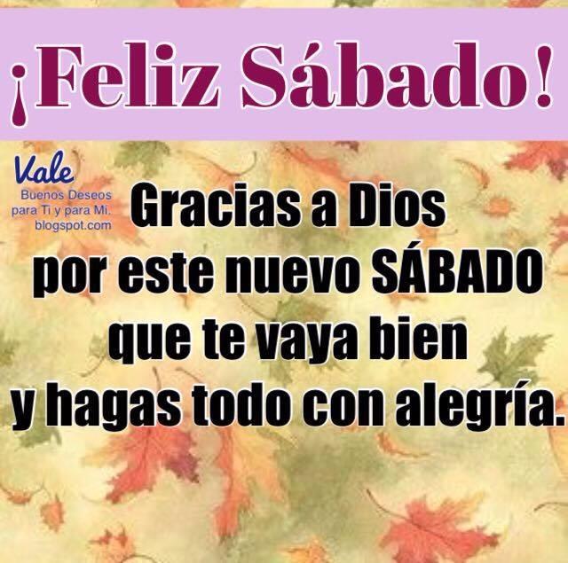 FELIZ SÁBADO  Gracias a Dios por este nuevo sábado que te vaya bien y hagas todo con alegría.