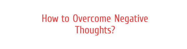 How to Overcome Negative Thoughts?
