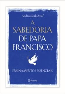 A SABEDORIA DE PAPA FRANCISCO, Lançamentos, Editora Planeta, Literautra, Livros, Blog Pensamentos Valem Ouro