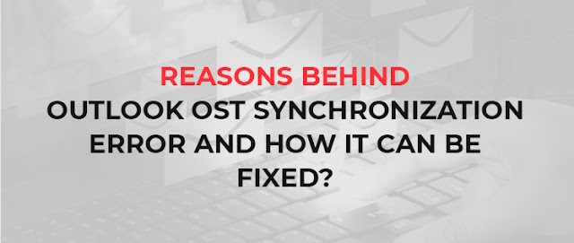 Reasons behind 'Outlook OST Synchronization Error' and how it can be fixed?