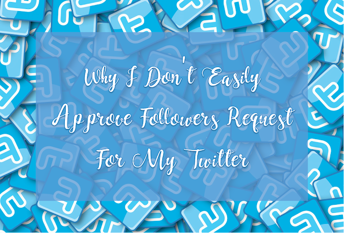 Why I Don't Easily Approve Followers Request For My Twitter