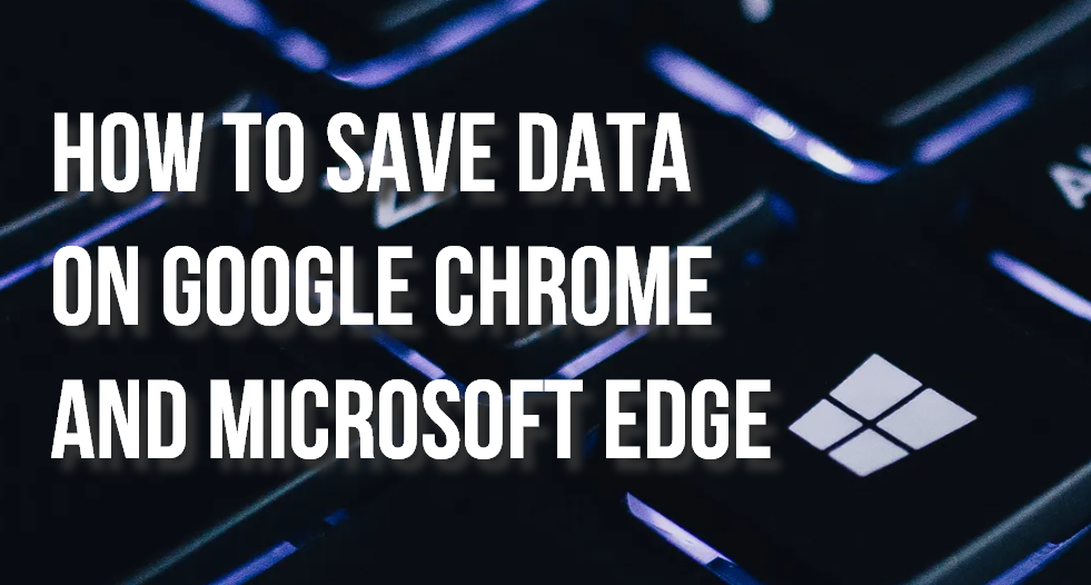 Tips for Saving Data on Google Chrome and Microsoft Edge on Windows 10