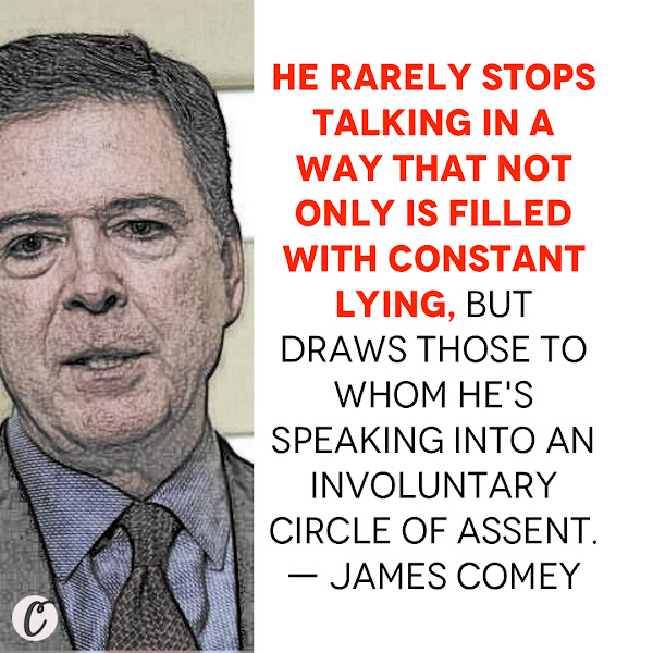 He rarely stops talking in a way that not only is filled with constant lying, but draws those to whom he's speaking into an involuntary circle of assent. — Former FBI Director James Comey