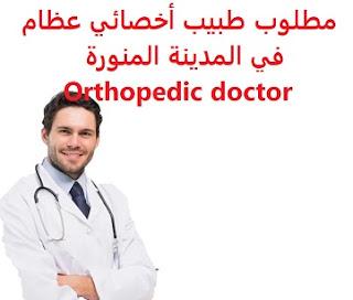 وظائف السعودية مطلوب طبيب أخصائي عظام في المدينة المنورة Orthopedic doctor