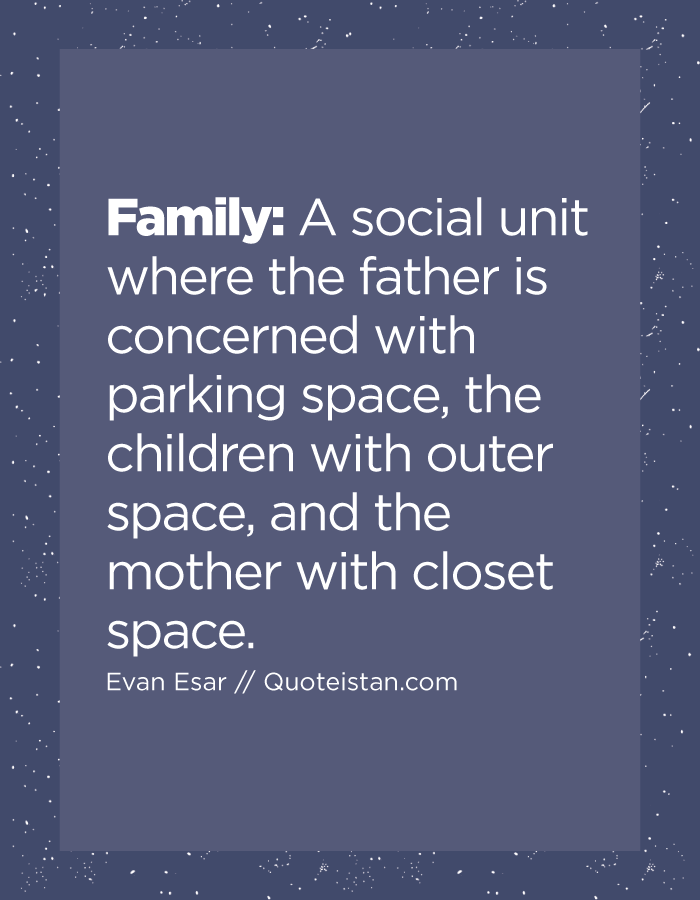 Family: A social unit where the father is concerned with parking space, the children with outer space, and the mother with closet space.