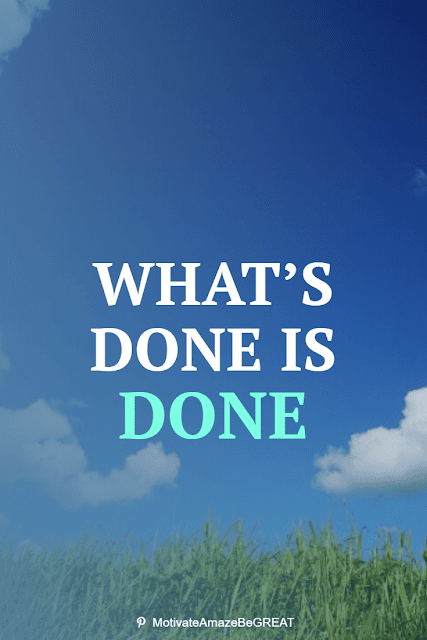 """Wise Old Sayings And Proverbs: """"What's done is done."""""""