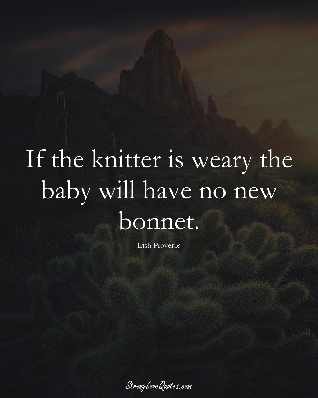 If the knitter is weary the baby will have no new bonnet. (Irish Sayings);  #EuropeanSayings