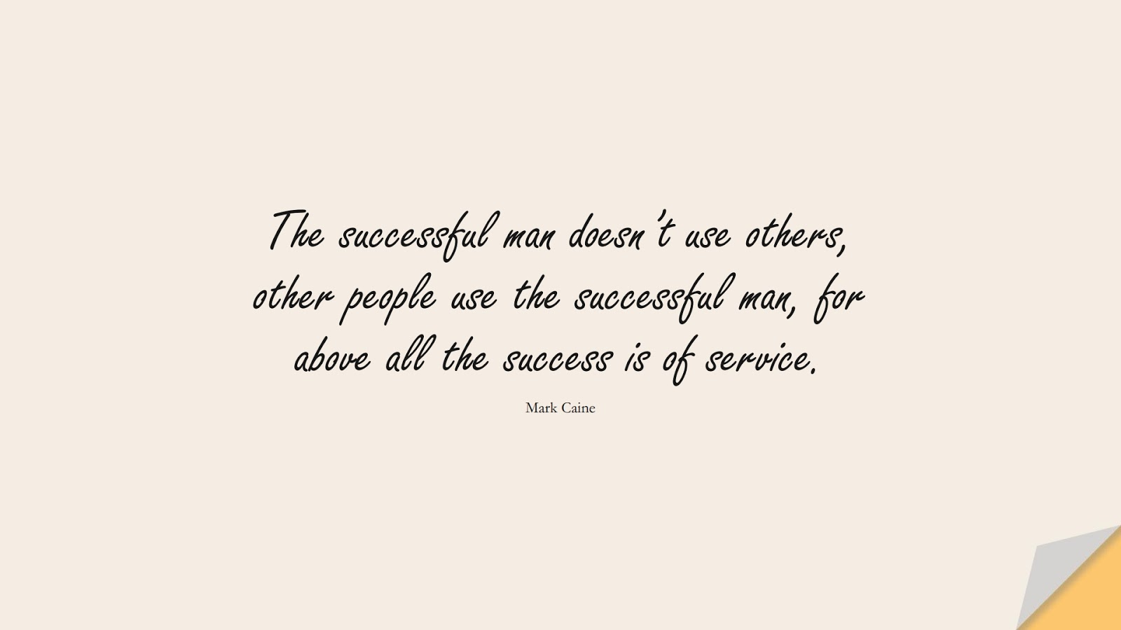 The successful man doesn't use others, other people use the successful man, for above all the success is of service. (Mark Caine);  #SuccessQuotes