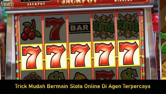 Trick Mudah Bermain Slots Online Di Agen Terpercaya