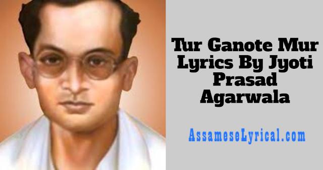 Tur Ganote Mur Lyrics By Jyoti Prasad Agarwala