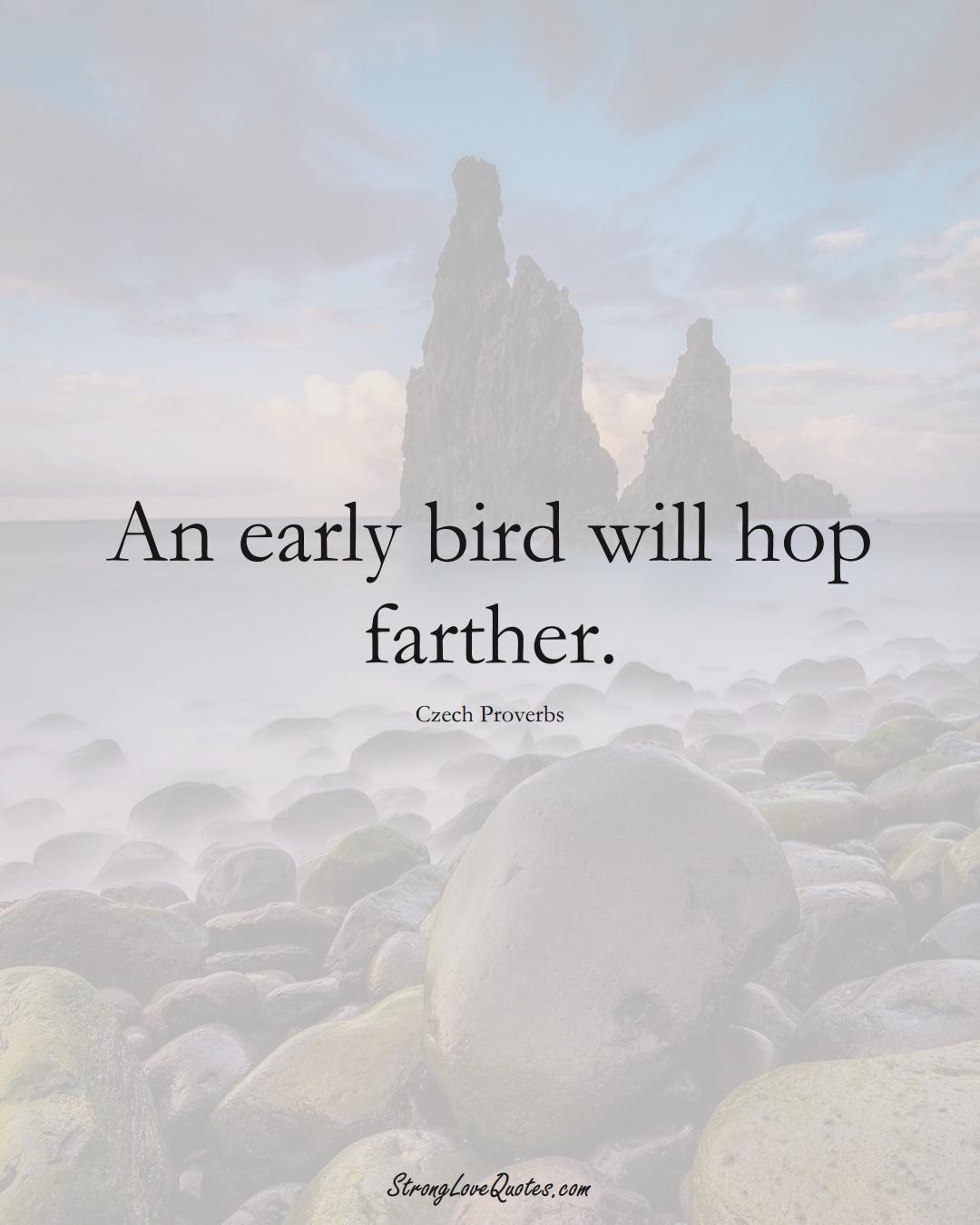 An early bird will hop farther. (Czech Sayings);  #EuropeanSayings