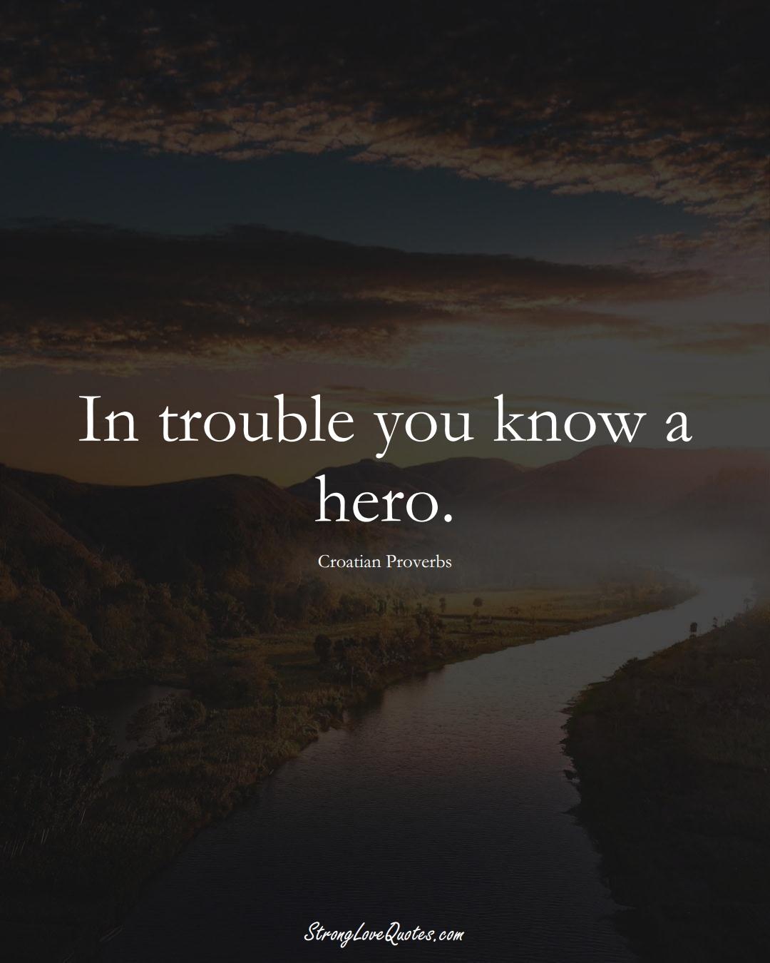 In trouble you know a hero. (Croatian Sayings);  #EuropeanSayings