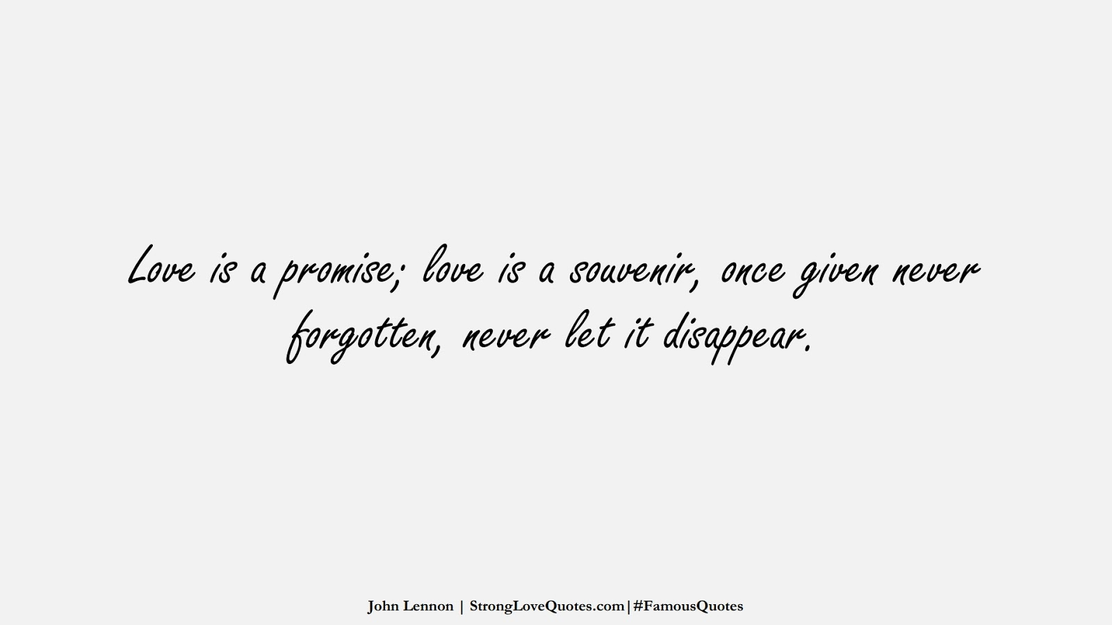 Love is a promise; love is a souvenir, once given never forgotten, never let it disappear. (John Lennon);  #FamousQuotes
