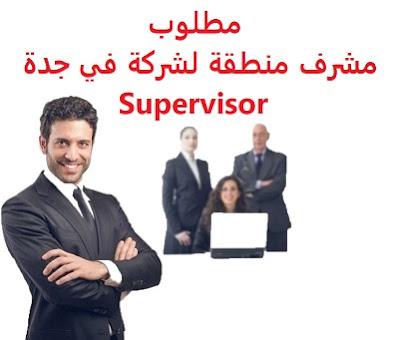 وظائف السعودية مطلوب مشرف منطقة لشركة في جدة Supervisor