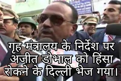 गृह मंत्रालय के निर्देश पर अजीत डोभाल को हिंसा रोकने के लिए दिल्ली भेजाा गया