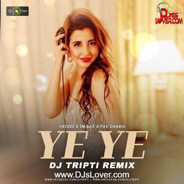 Ye Ye Remix Faydee x TmBax x Pav Dharia DJ Tripti