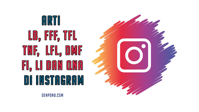 Apa Arti LB, FFF, TFL, TNF,  LFL, DMF, FI, LI dan QNA di Instagram
