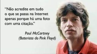 """Foto. À direita, Mick Jagger dos ombros para cima e à esquerda, texto. Mick Jagger é um homem de pele branca, rosto anguloso, cabelos castanhos ondulados repartidos ao meio com franja, sobrancelhas espessas, olhos amendoados verdes , nariz levemente  arrebitado e lábios carnudos. Ele usa camisa vermelha sobre camiseta preta. À esquerda lê-se: """"Não acredite em tudo o que se passa na Internet apenas porque há uma foto com uma citação."""" Paul McCartney (baterista do Pink Floyd)"""