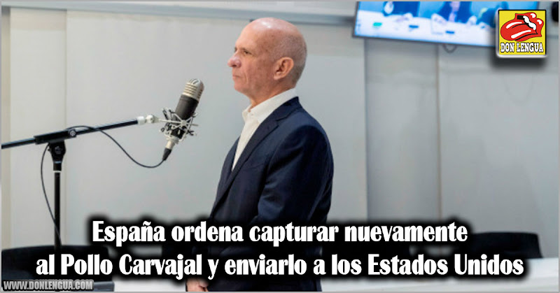 España ordena capturar nuevamente al Pollo Carvajal y enviarlo a los Estados Unidos