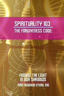 Spirituality 103 The Forgiveness Code: Finding The Light In Our Shadows - Self Help book by Ivan Figueroa-Otero