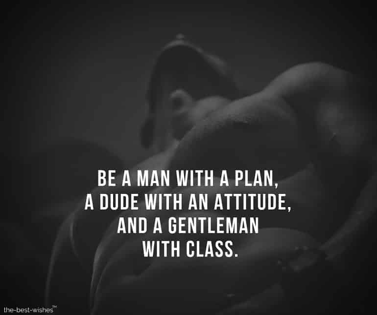 be a man with a plan, a dude with an attitude, and a gentleman with class