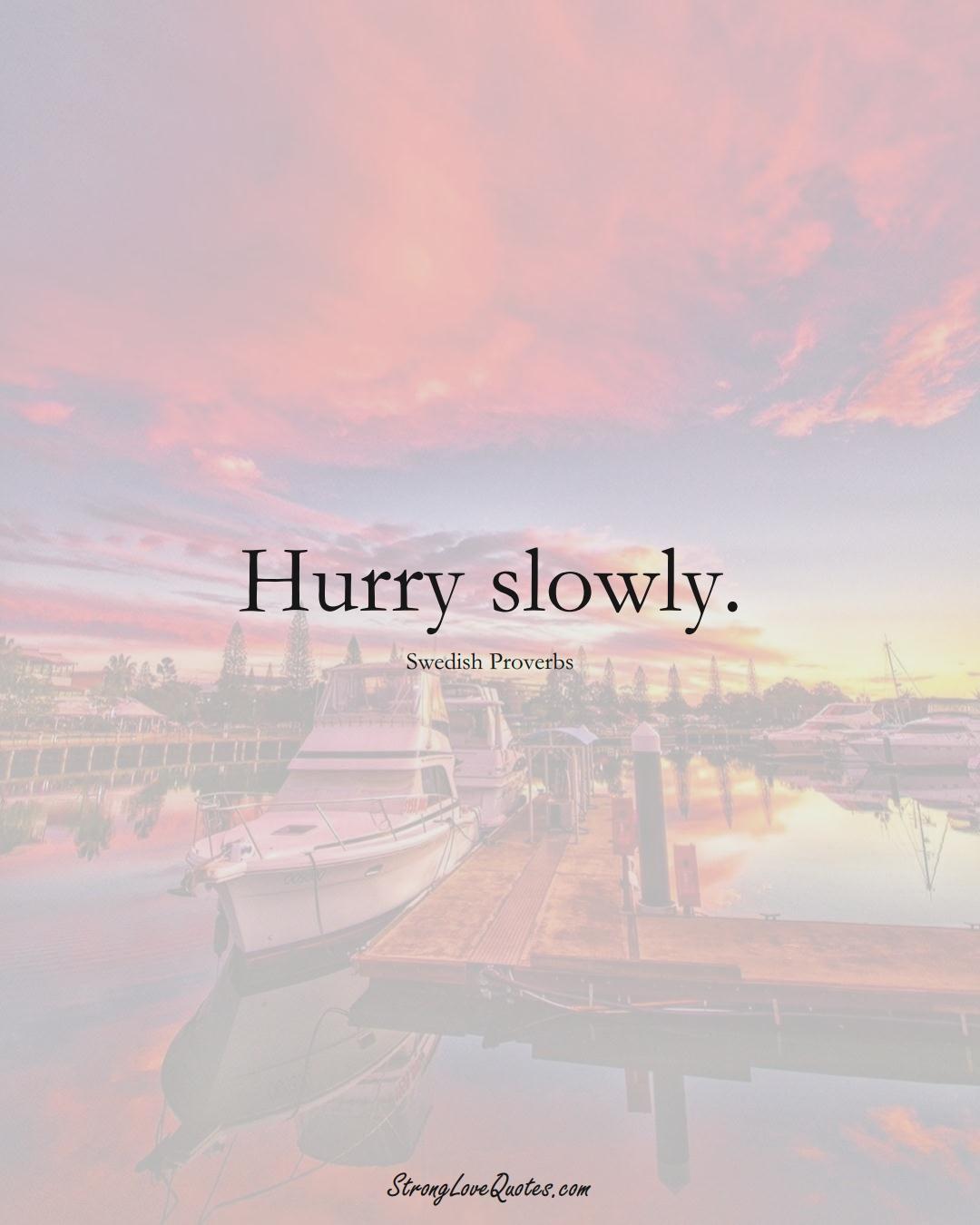 Hurry slowly. (Swedish Sayings);  #EuropeanSayings