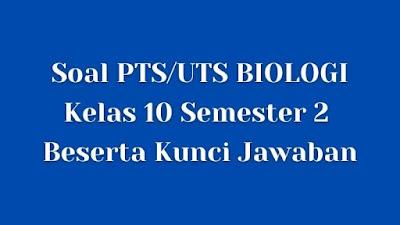 Soal PTS/UTS BIOLOGI Kelas 10 Semester 2 SMA/SMK Beserta Jawaban