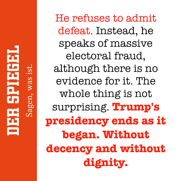 He refuses to admit defeat. Instead, he speaks of massive electoral fraud, although there is no evidence for it. The whole thing is not surprising. Trump's presidency ends as it began. Without decency and without dignity. — Der Spiegel, Europe's biggest news magazine and one of Germany's most widely read German-language news websites