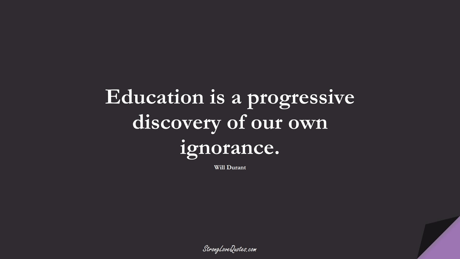 Education is a progressive discovery of our own ignorance. (Will Durant);  #EducationQuotes