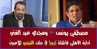 تصريحات ناريه من مصطفي يونس ومجدي عبد الغني ضد ادارة الاهلي الفالشة