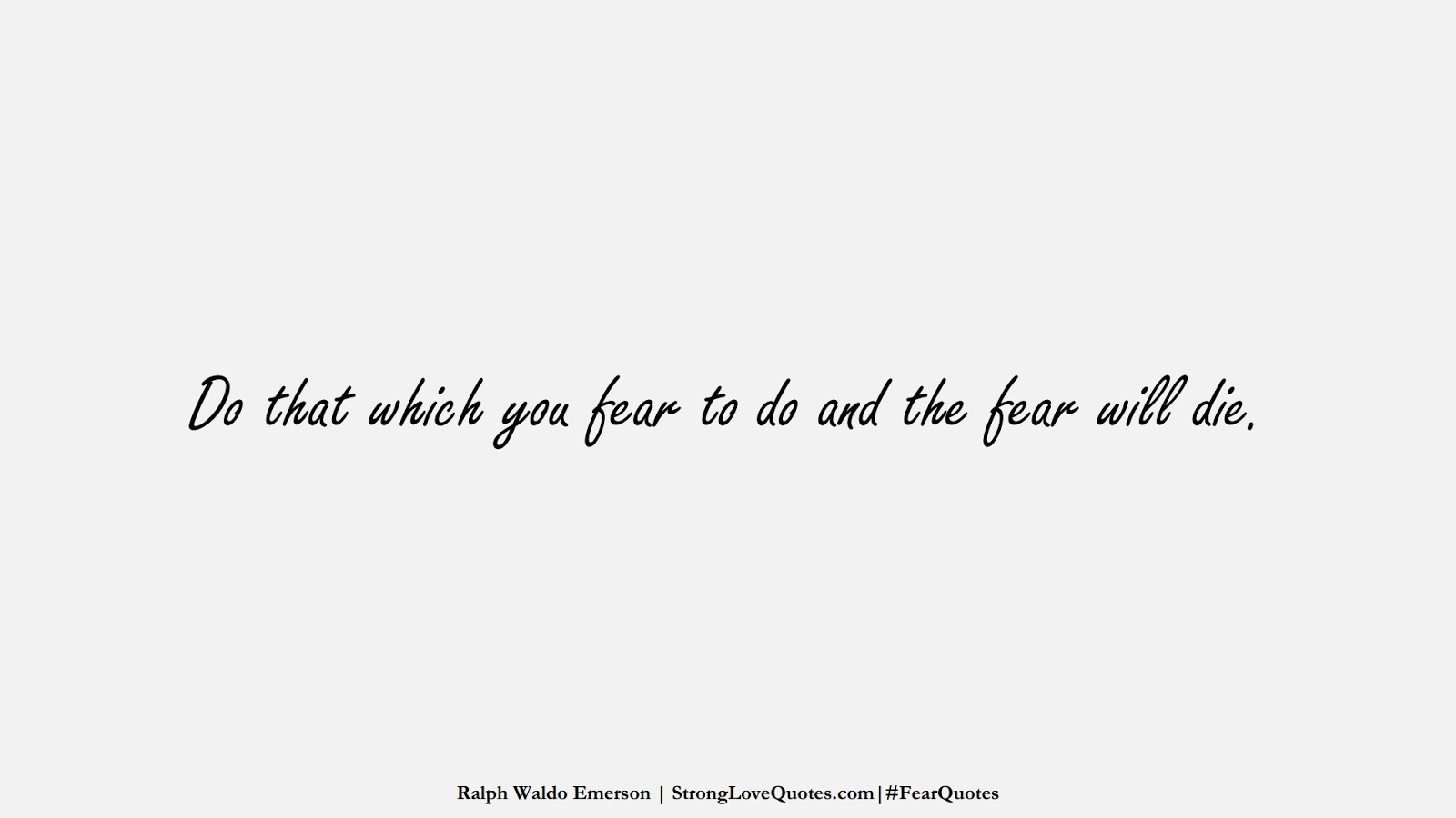 Do that which you fear to do and the fear will die. (Ralph Waldo Emerson);  #FearQuotes