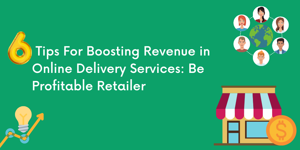 Six Tips For Boosting Revenue in Online Delivery Services: Be Profitable Retailer