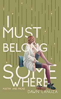 I Must Belong Somewhere Poetry and Prose by Dawn Lanuza