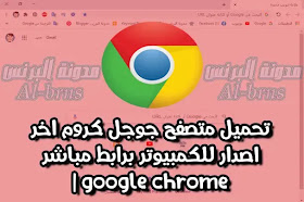 تحميل متصفح جوجل كروم اخر اصدار للكمبيوتر برابط مباشر | google chrome