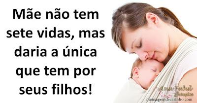 Mãe não é de ferro, mas suporta tudo por um filho! Mãe não usa pilha, funciona no automático! Mãe não tem sete vidas, mas daria a única que tem por seus filhos!