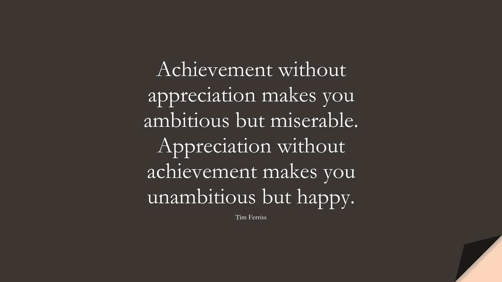 Achievement without appreciation makes you ambitious but miserable. Appreciation without achievement makes you unambitious but happy. (Tim Ferriss);  #TimFerrissQuotes