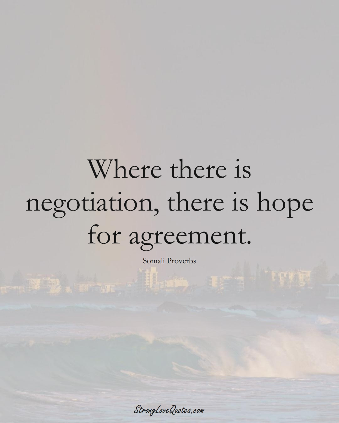 Where there is negotiation, there is hope for agreement. (Somali Sayings);  #AfricanSayings